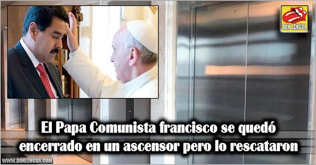 El Papa Comunista francisco se quedó encerrado en un ascensor pero lo rescataron