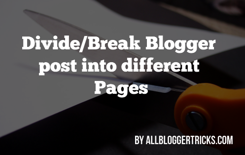 Divide/Break Blogger post into differernt Pages - All Blogger Tricks