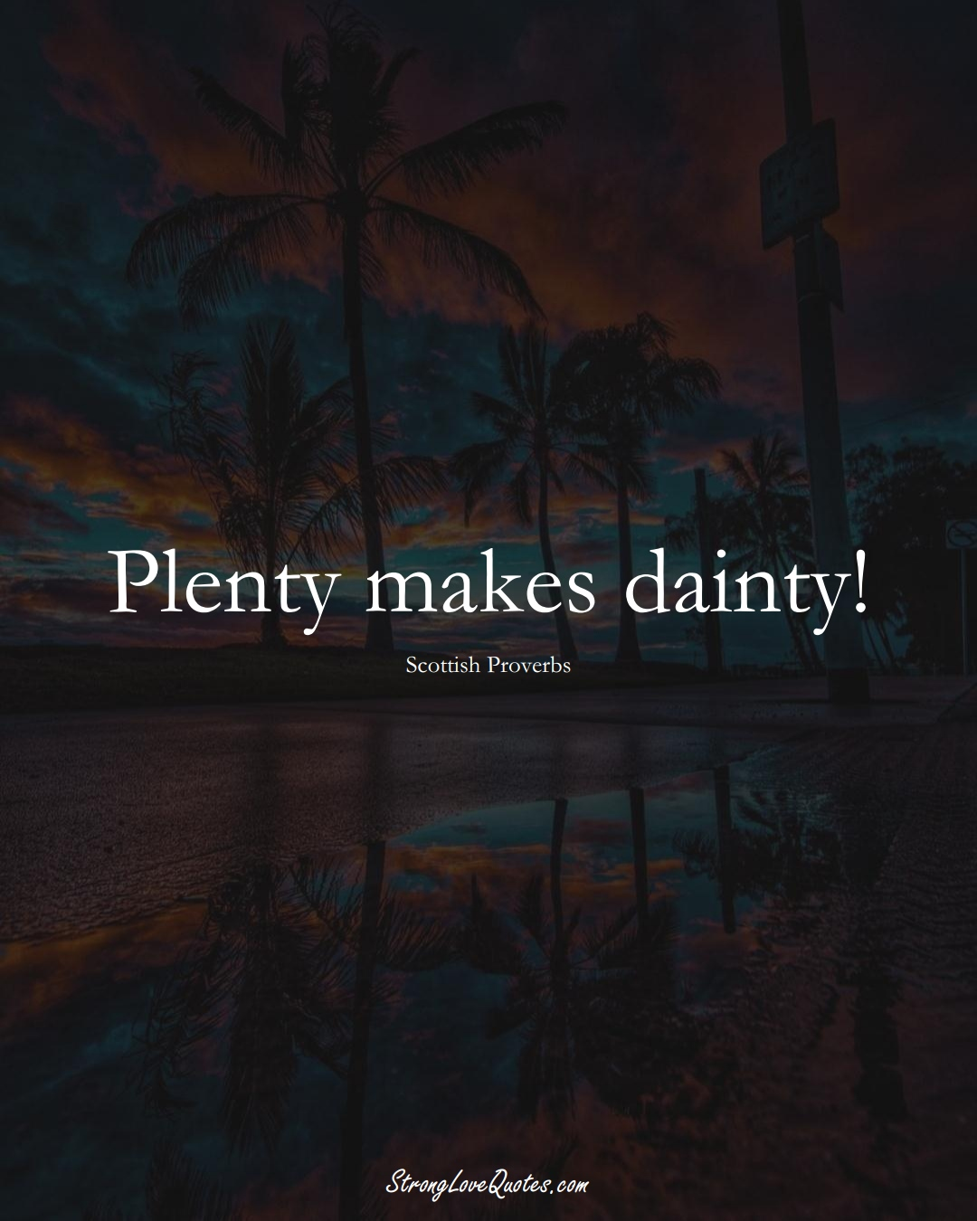 Plenty makes dainty! (Scottish Sayings);  #EuropeanSayings
