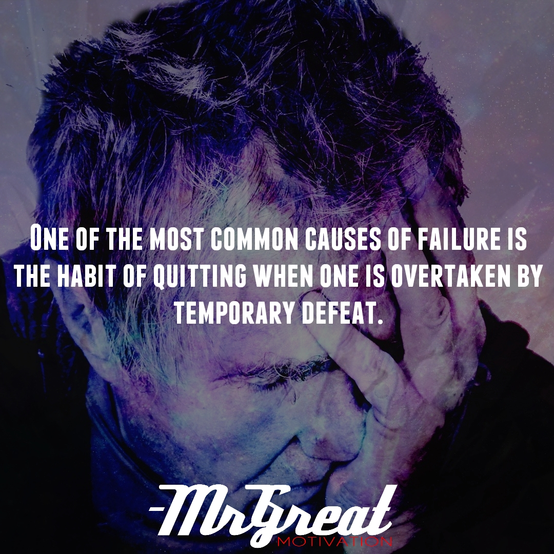 One of the most common causes of failure is the habit of quitting when one is overtaken by temporary defeat.