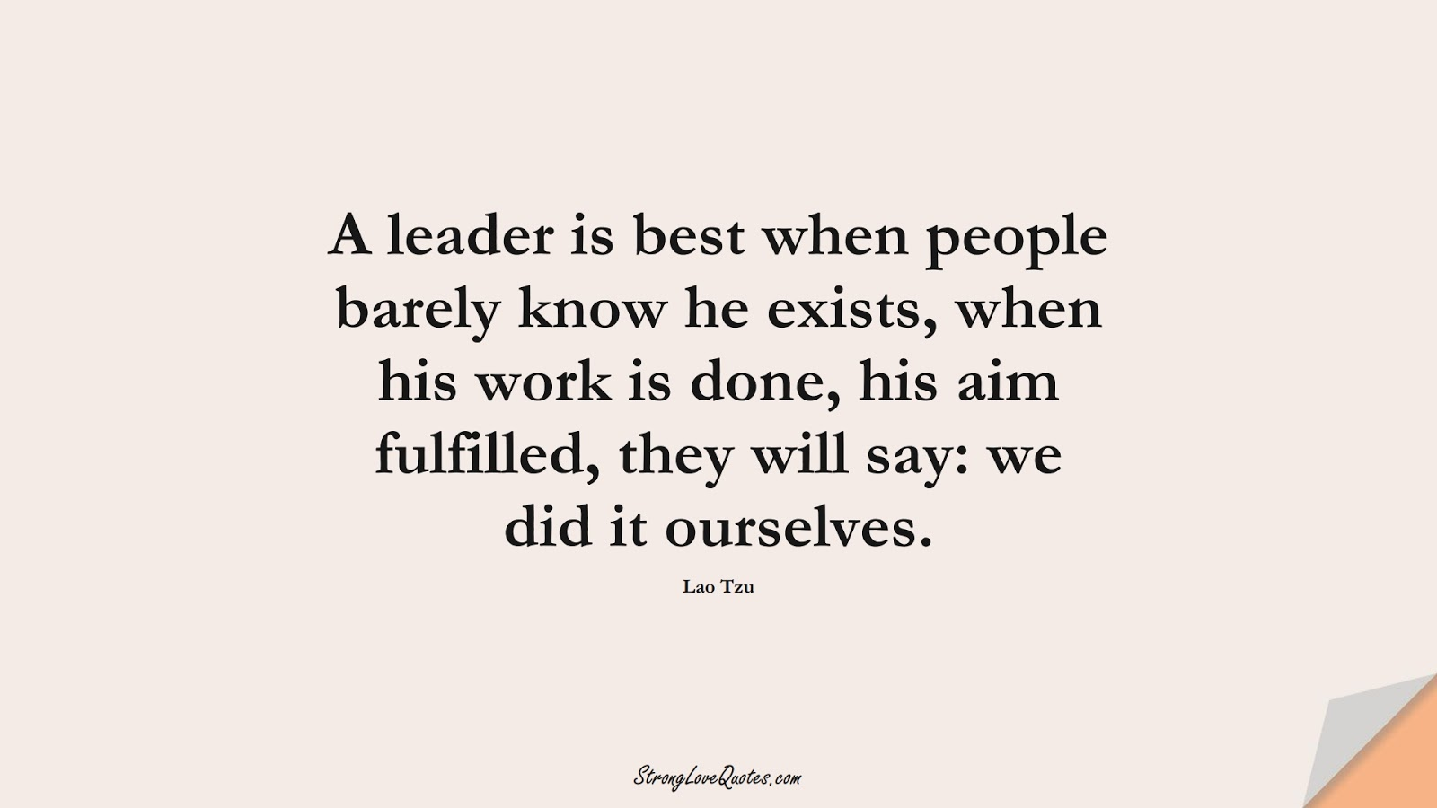 A leader is best when people barely know he exists, when his work is done, his aim fulfilled, they will say: we did it ourselves. (Lao Tzu);  #EducationQuotes