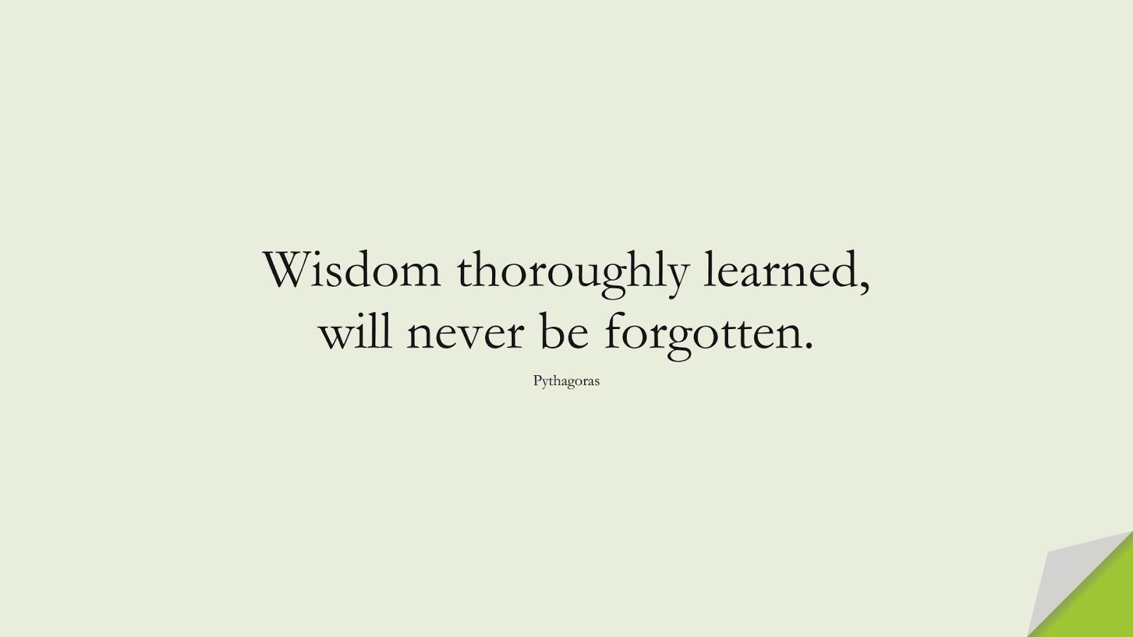 Wisdom thoroughly learned, will never be forgotten. (Pythagoras);  #WordsofWisdom