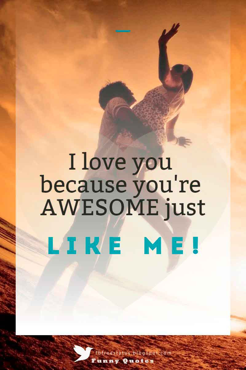 """I love you because you're AWESOME just like me!"""