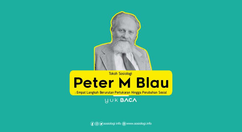 Tokoh Sosiologi Peter M Blau : Empat Langkah Berurutan Pertukaran Hingga Perubahan Sosial