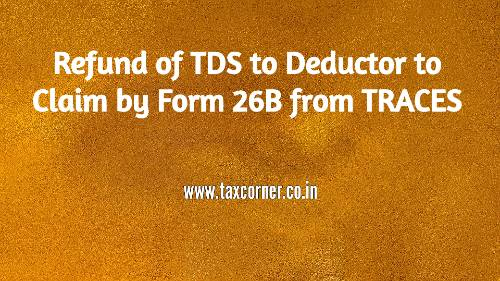 Refund of TDS to Deductor to Claim by Form 26B from TRACES