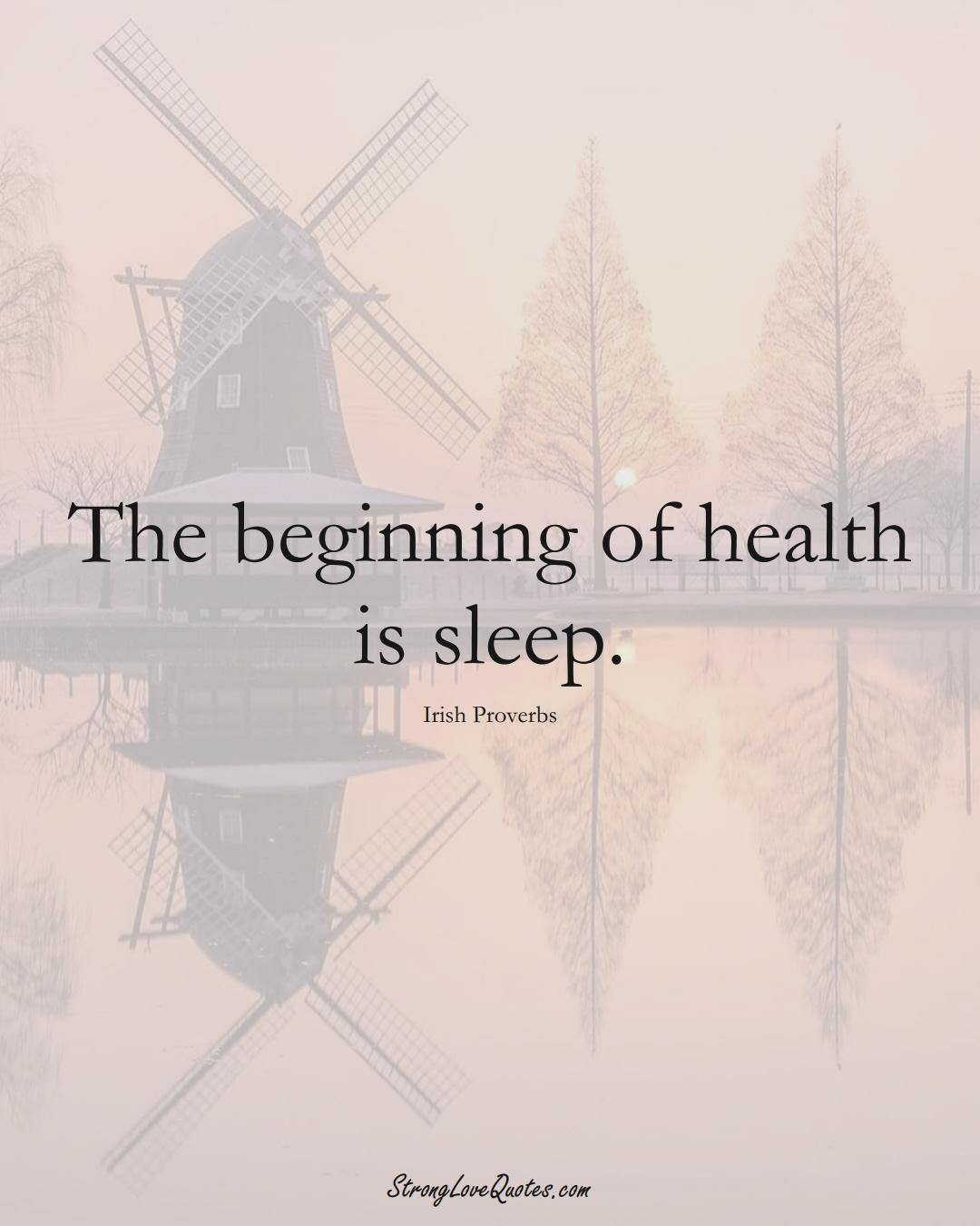 The beginning of health is sleep. (Irish Sayings);  #EuropeanSayings