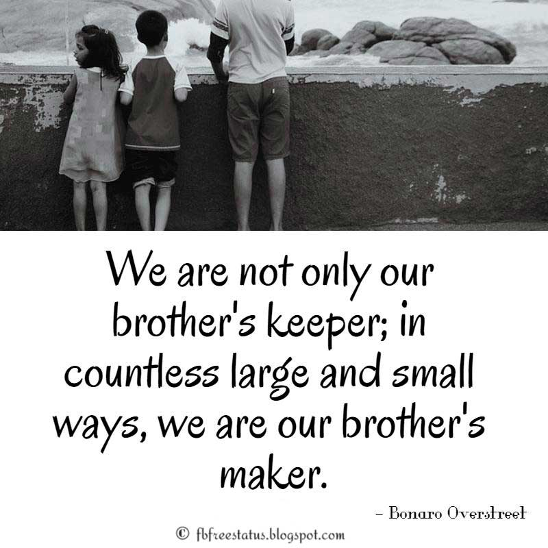 Brother Quote: We are not only our brother's keeper; in countless large and small ways, we are our brother's maker. Bonaro Overstreet