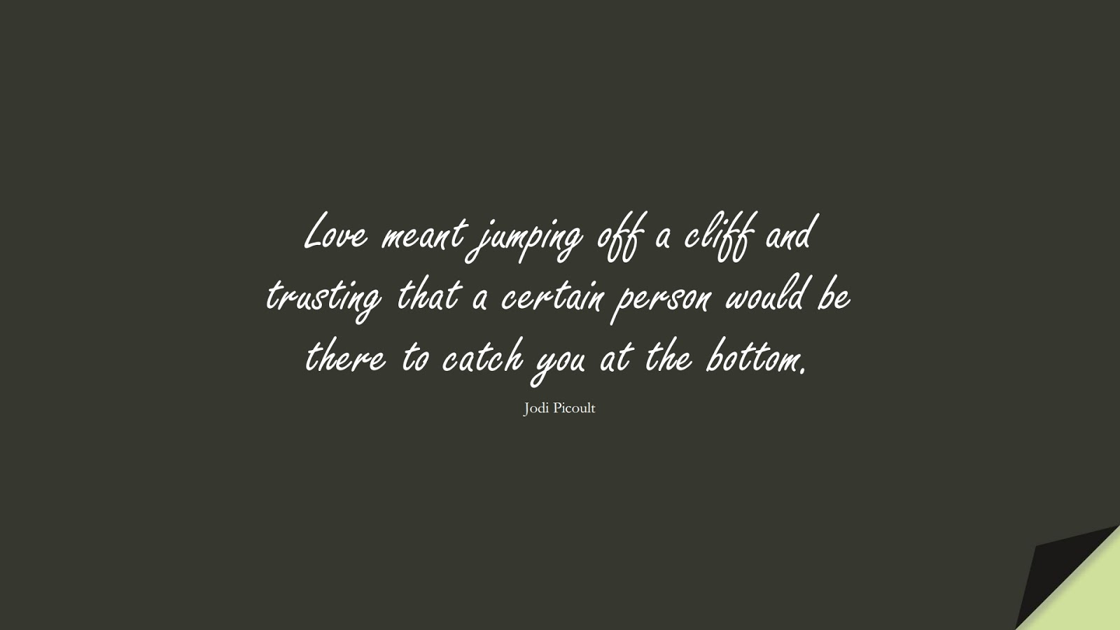 Love meant jumping off a cliff and trusting that a certain person would be there to catch you at the bottom. (Jodi Picoult);  #LoveQuotes