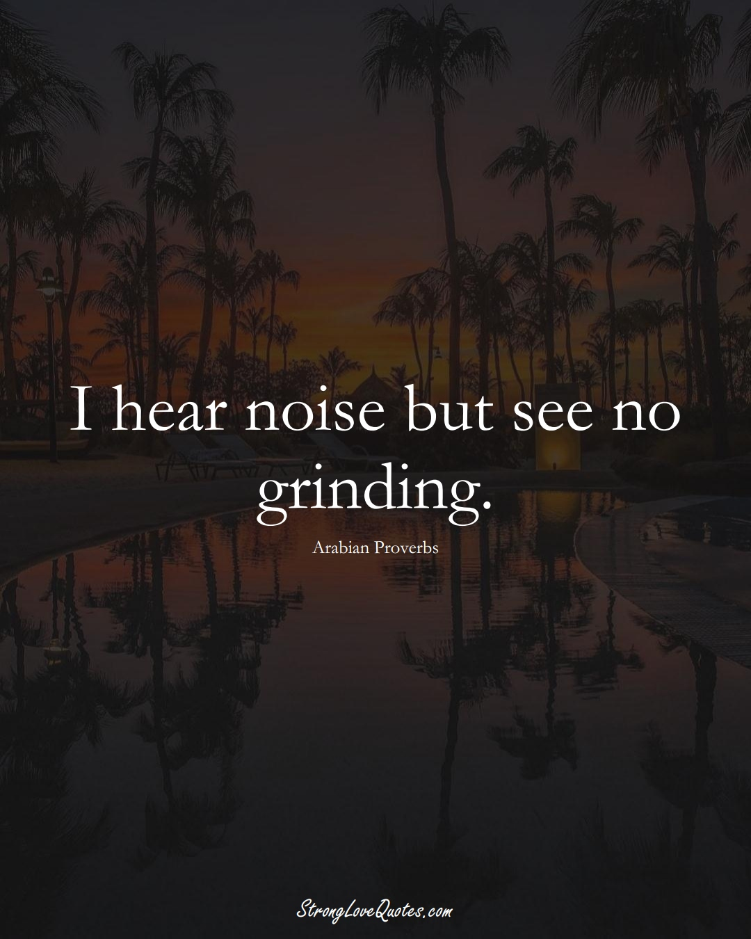 I hear noise but see no grinding. (Arabian Sayings);  #aVarietyofCulturesSayings