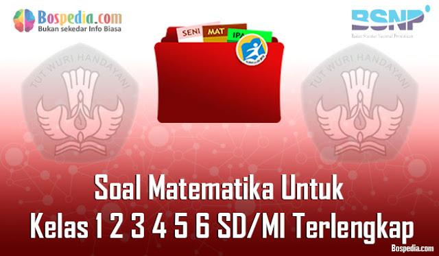 Soal Matematika Untuk Kelas 1 2 3 4 5 6 SD/MI Terlengkap dan Terupdate