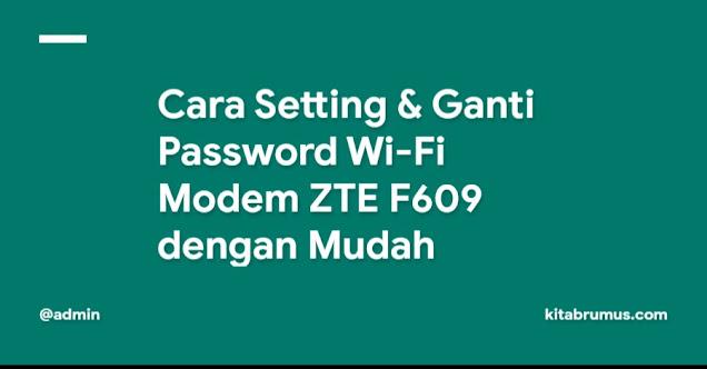 Cara Setting & Ganti Password Wi-Fi Modem ZTE F609 dengan Mudah