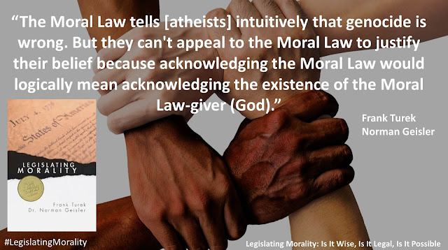 """Quote from book """"Legislating Morality"""" by Frank Turek and Norman Geisler: """"The Moral Law tells [atheists] intuitively that genocide is wrong. But they can't appeal to the Moral Law to justify their belief because acknowledging the Moral Law would logically mean acknowledging the existence of the Moral Law-giver."""""""