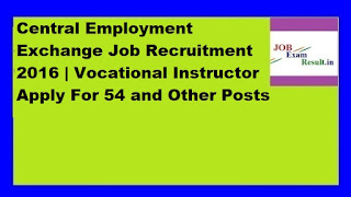 Central Employment Exchange Job Recruitment 2016 | Vocational Instructor Apply For 54 and Other Posts