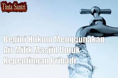 Begini Hukum Menggunakan Air Milik Masjid Untuk Kepentingan Pribadi