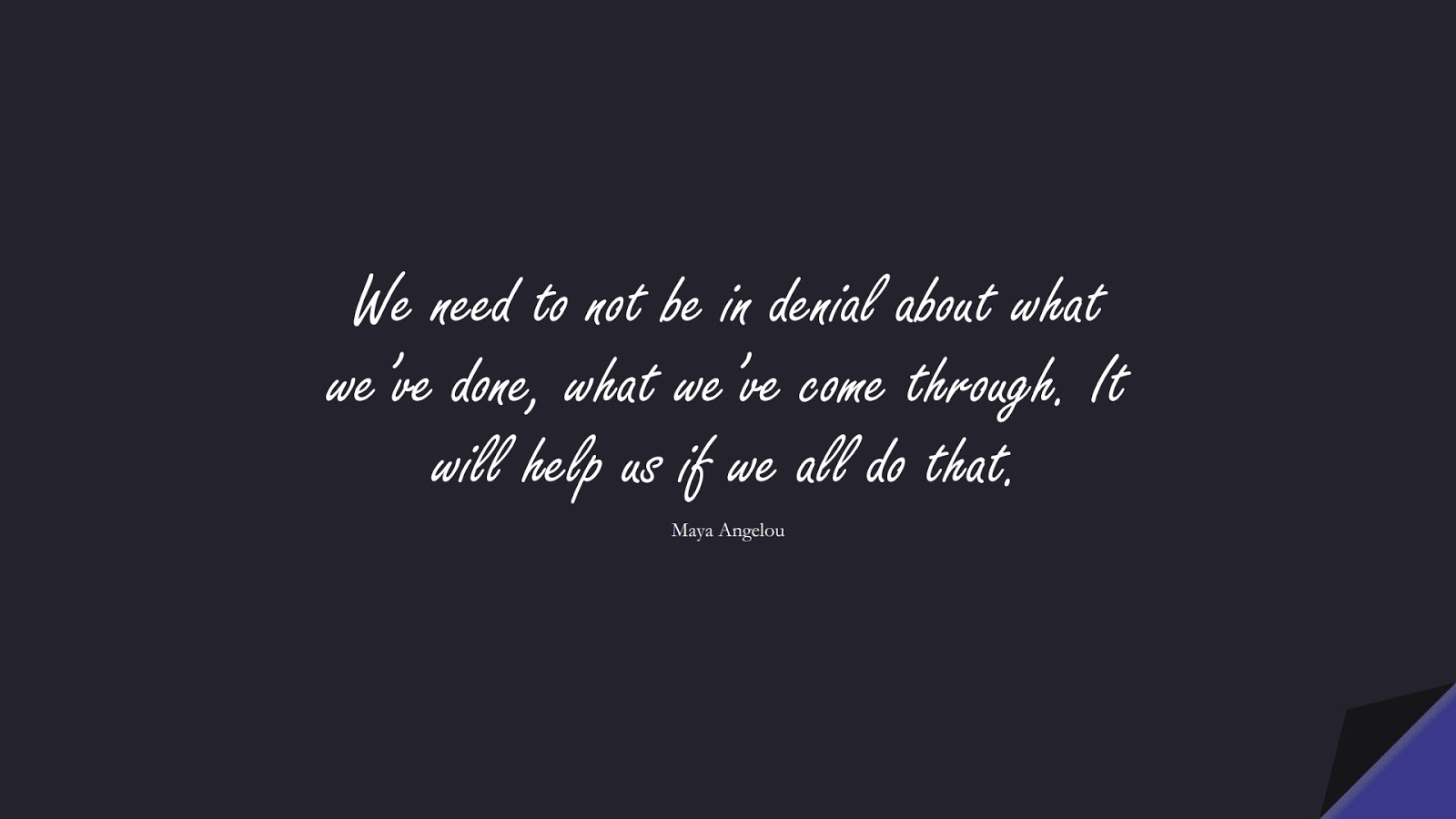 We need to not be in denial about what we've done, what we've come through. It will help us if we all do that. (Maya Angelou);  #MayaAngelouQuotes