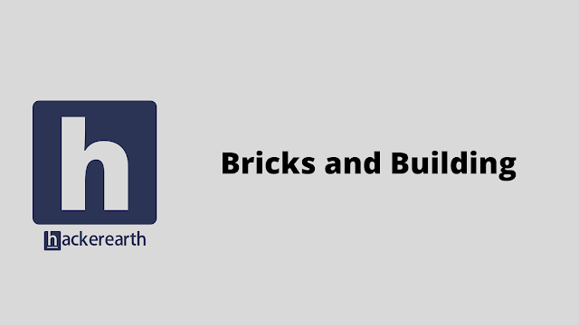 HackerEarth Bricks and Building problem solution