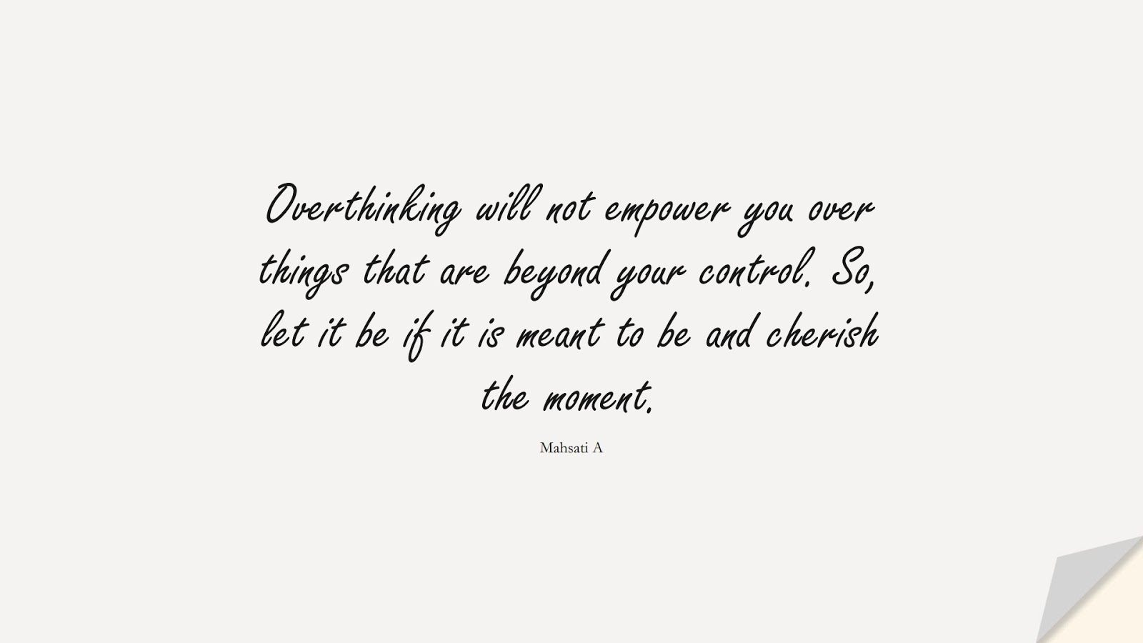 Overthinking will not empower you over things that are beyond your control. So, let it be if it is meant to be and cherish the moment. (Mahsati A);  #OverthinkingQuotes