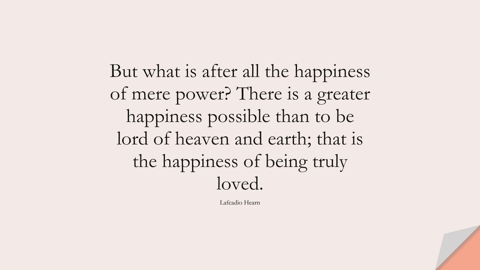 But what is after all the happiness of mere power? There is a greater happiness possible than to be lord of heaven and earth; that is the happiness of being truly loved. (Lafcadio Hearn);  #HappinessQuotes
