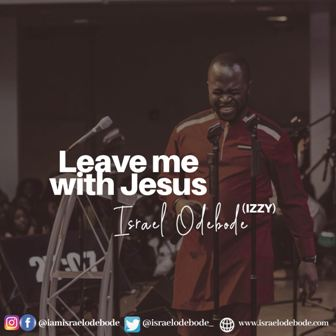 New Music: Israel Odebode (Izzy) - ''Leave Me with Jesus''   (Prod. by Greenwox)    @israelodebode_