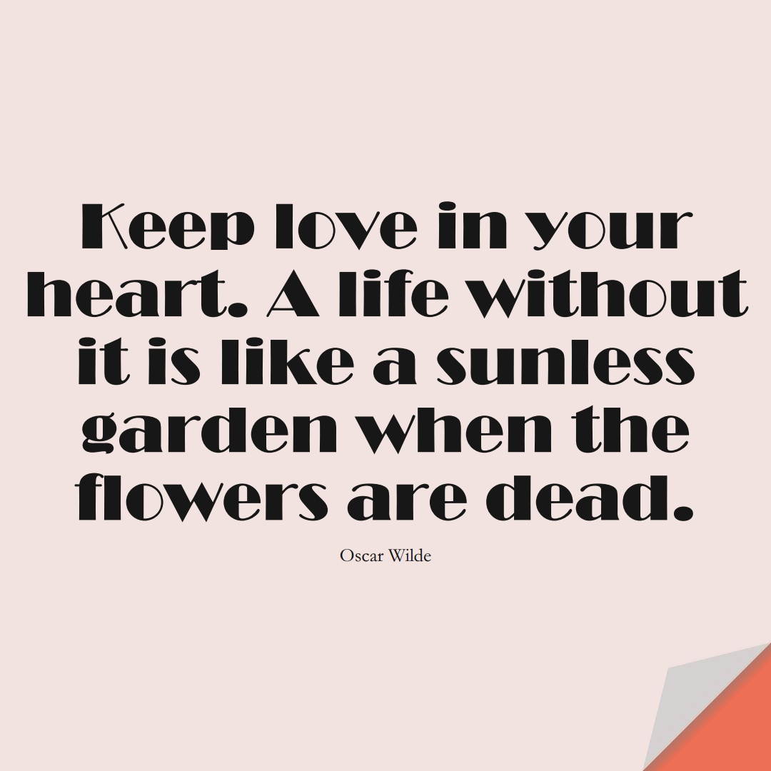 Keep love in your heart. A life without it is like a sunless garden when the flowers are dead. (Oscar Wilde);  #InspirationalQuotes