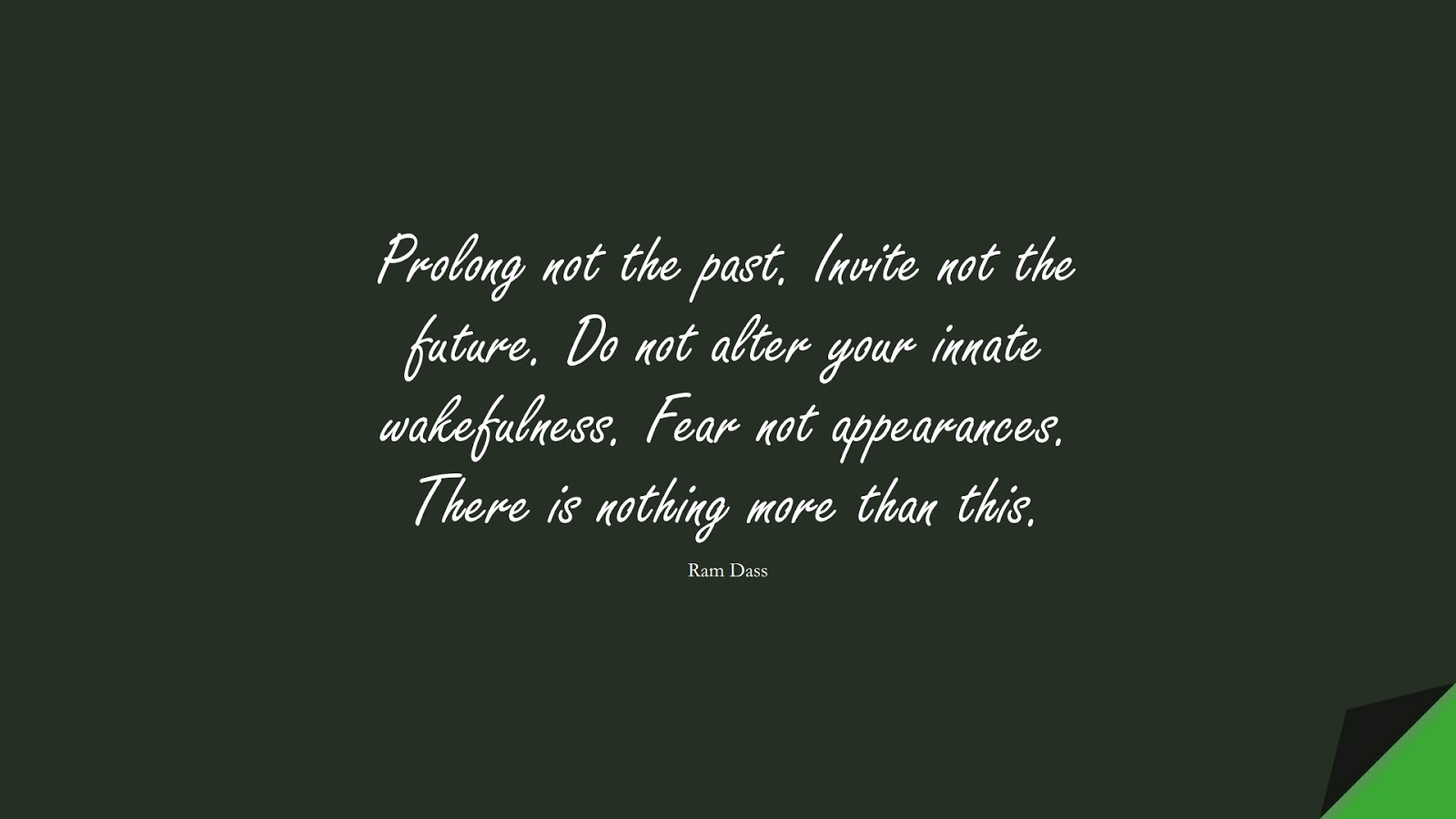 Prolong not the past. Invite not the future. Do not alter your innate wakefulness. Fear not appearances. There is nothing more than this. (Ram Dass);  #CalmQuotes