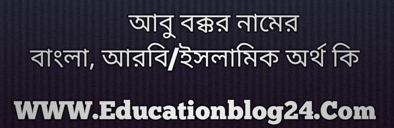 Abu Bakkar name meaning in Bengali, আবু বক্কর নামের অর্থ কি, আবু বক্কর নামের বাংলা অর্থ কি, আবু বক্কর নামের ইসলামিক অর্থ কি, আবু বক্কর কি ইসলামিক /আরবি নাম