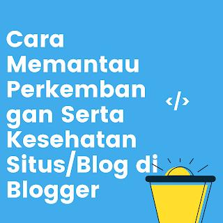 Cara Memantau Perkembangan Serta Kesehatan Situs/Blog di Blogger