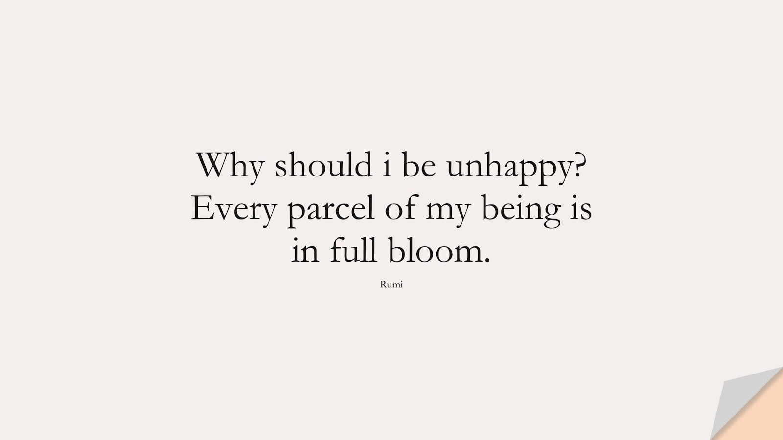 Why should i be unhappy? Every parcel of my being is in full bloom. (Rumi);  #RumiQuotes