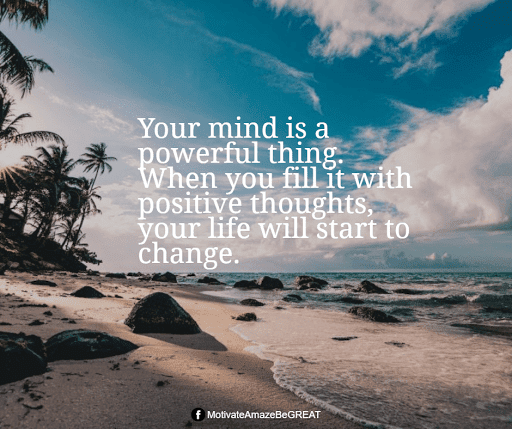 """Positive Mindset Quotes And Motivational Words For Bad Times: """"Your mind is a powerful thing. When you fill it with positive thoughts, your life will start to change."""""""