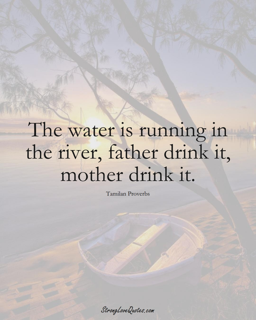 The water is running in the river, father drink it, mother drink it. (Tamilan Sayings);  #aVarietyofCulturesSayings