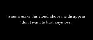 I wanna make this cloud above me disappear. I don't want to hurt anymore.
