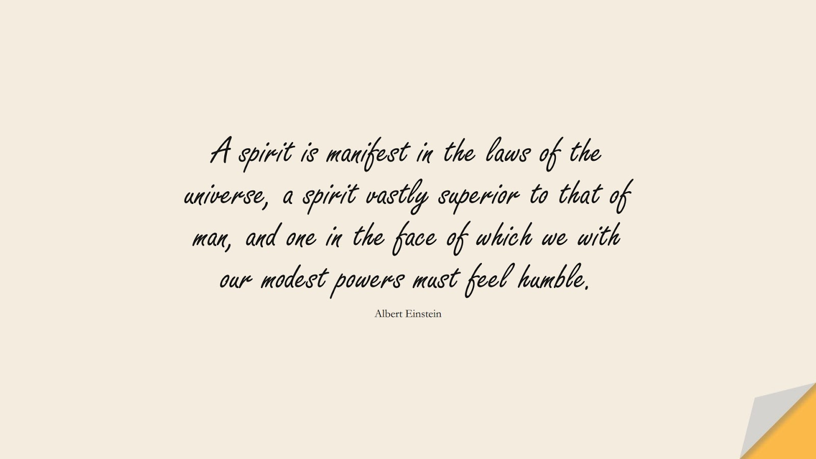 A spirit is manifest in the laws of the universe, a spirit vastly superior to that of man, and one in the face of which we with our modest powers must feel humble. (Albert Einstein);  #AlbertEnsteinQuotes