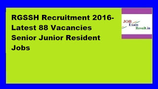 RGSSH Recruitment 2016-Latest 88 Vacancies Senior Junior Resident Jobs