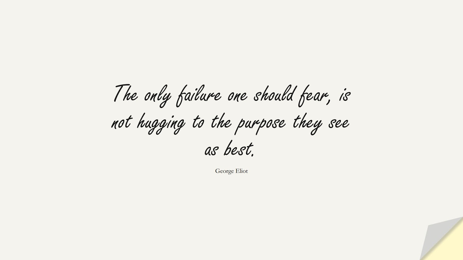 The only failure one should fear, is not hugging to the purpose they see as best. (George Eliot);  #ShortQuotes