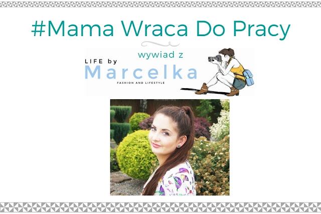 #7 Mama Wraca Do Pracy - wywiad z blogerką Life by Marcelka