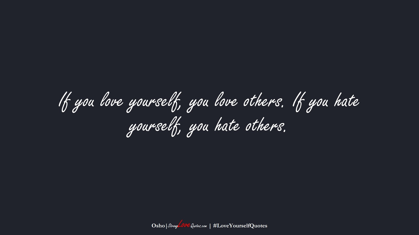 If you love yourself, you love others. If you hate yourself, you hate others. (Osho);  #LoveYourselfQuotes