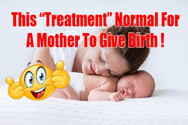 "This ""Treatment"" Normal For A Mother To Give Birth"