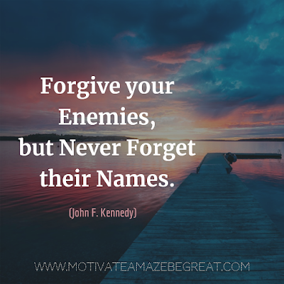 "Inspirational Words Of Wisdom About Life: ""Forgive your enemies, but never forget their names."" - John F. Kennedy"