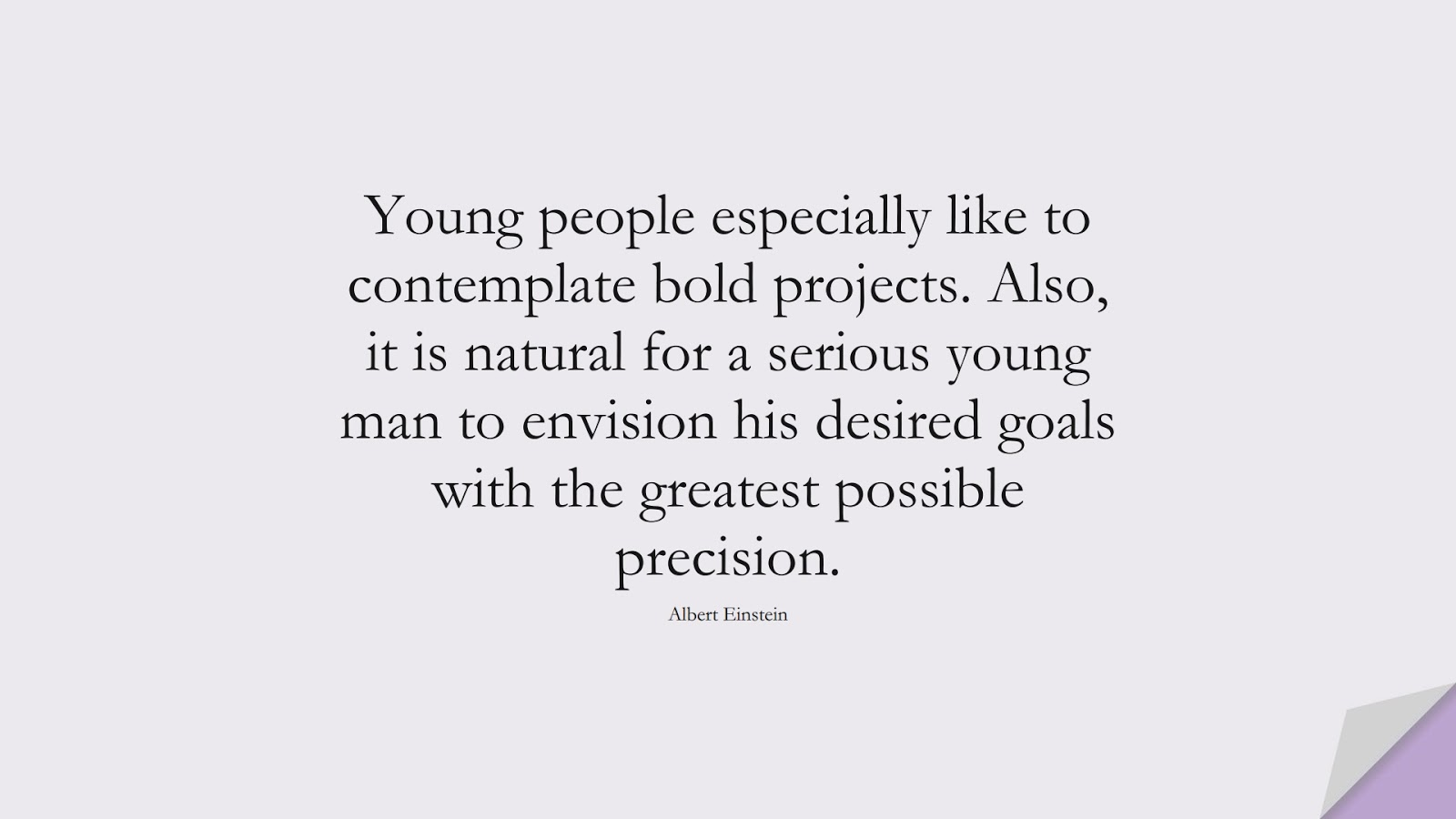 Young people especially like to contemplate bold projects. Also, it is natural for a serious young man to envision his desired goals with the greatest possible precision. (Albert Einstein);  #AlbertEnsteinQuotes