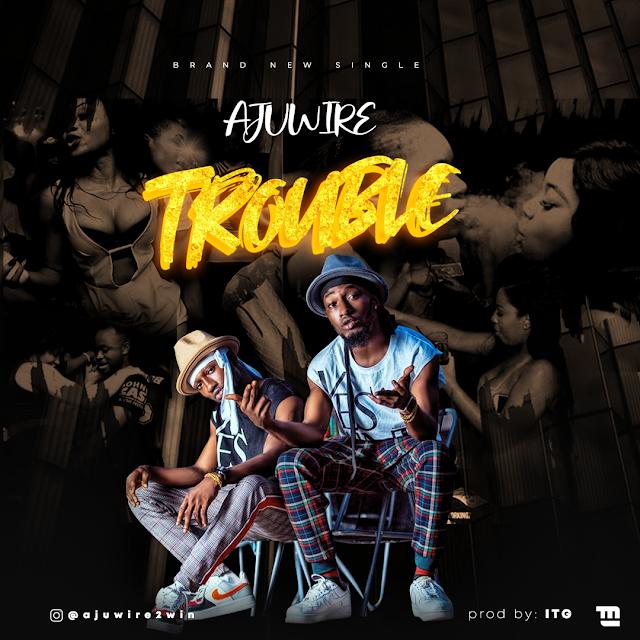 [BangHitz] MUSIC: Ajuwire - Trouble (prod; ITG)