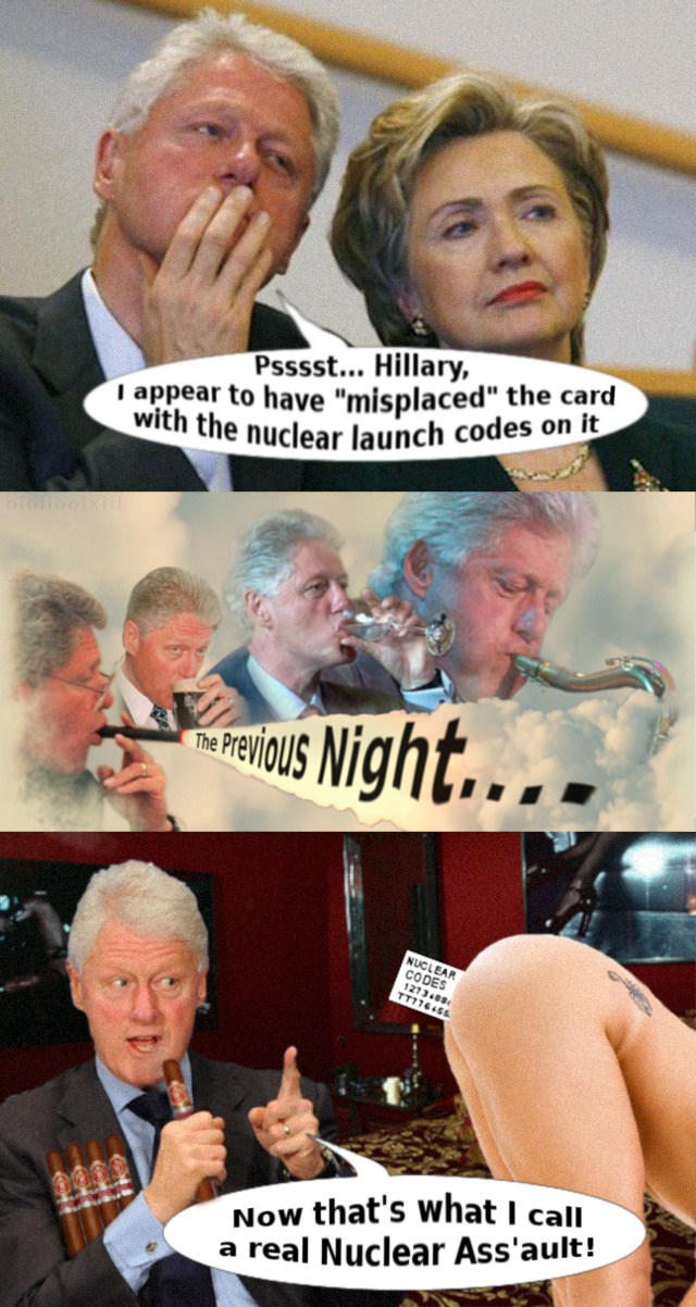 Bill Clinton whispering to Hillary: Psssst... Hillary, I appear to have misplaced the card with the nuclear launch codes on it - Bill on the raz: The Previous Night... - Bill stares at the card stuck between a woman's naked buttocks: Now that's what I call a real Nuclear Ass'ault!