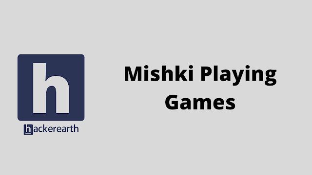 HackerEarth Mishki Playing Games problem solution
