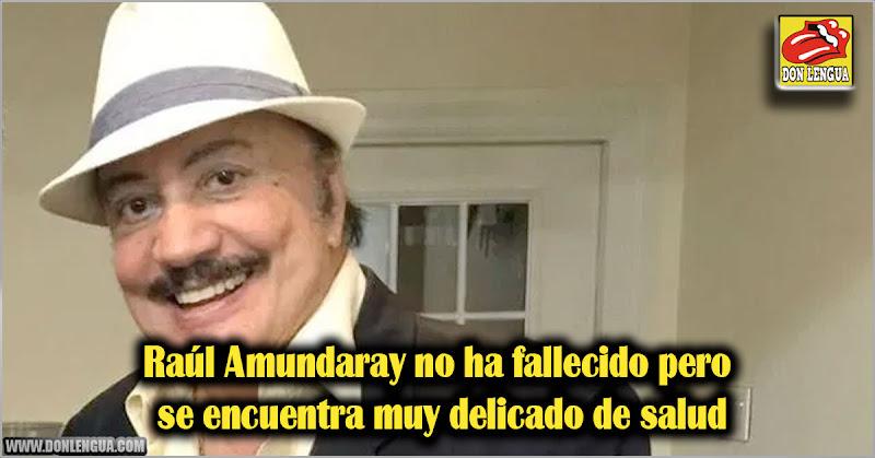 Raúl Amundaray no ha fallecido pero si se encuentra muy delicado de salud