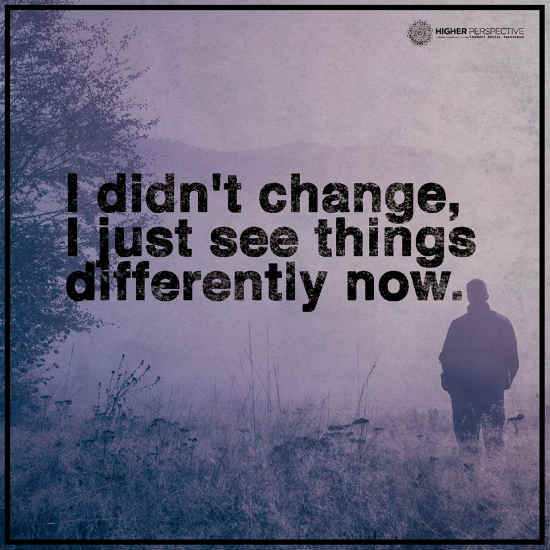 I Didnt Change I Just See Things Differently Now 101 Quotes
