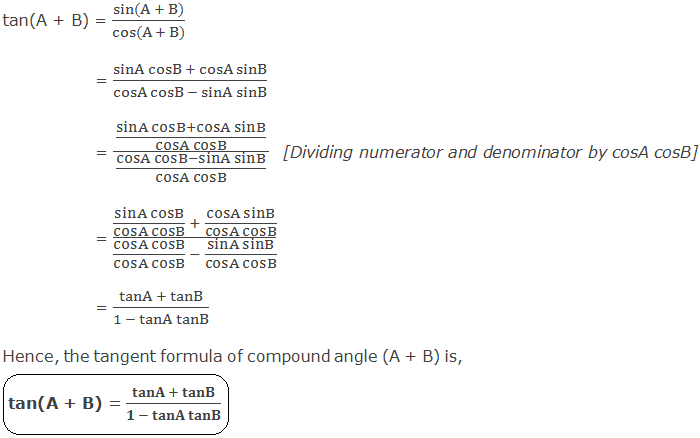 Tangent Formula of Compound Angle (A + B): tan(A + B) = (sin(A + B))/(cos(A + B)) 	 = (sinA cosB + cosA sinB)/(cosA cosB - sinA sinB) 	 = ((sinA cosB+cosA sinB)/(cosA cosB))/((cosA cosB-sinA sinB)/(cosA cosB))  [Dividing numerator and denominator by cosA cosB] 	 = ((sinA cosB)/(cosA cosB)  + (cosA sinB)/(cosA cosB))/((cosA cosB)/(cosA cosB)  - (sinA sinB)/(cosA cosB)) 	 = (tanA + tanB)/(1 - tanA tanB) Hence, the tangent formula of compound angle (A + B) is, tan(A + B) = (tanA + tanB)/(1 - tanA tanB)