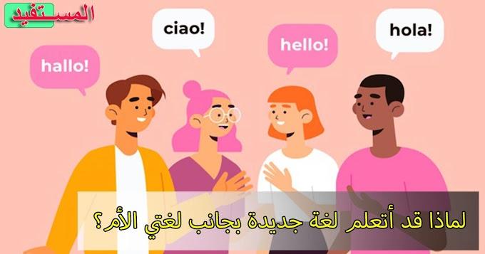 لماذا قد أتعلم لغة جديدة بجانب لغتي الأم؟