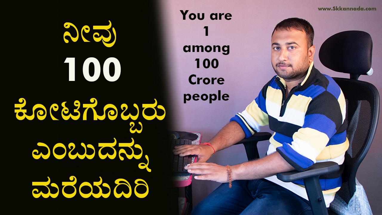 ನೀವು 100 ಕೋಟಿಗೊಬ್ಬರು ಎಂಬುದನ್ನು ಮರೆಯದಿರಿ : You are one among 100 Crore people