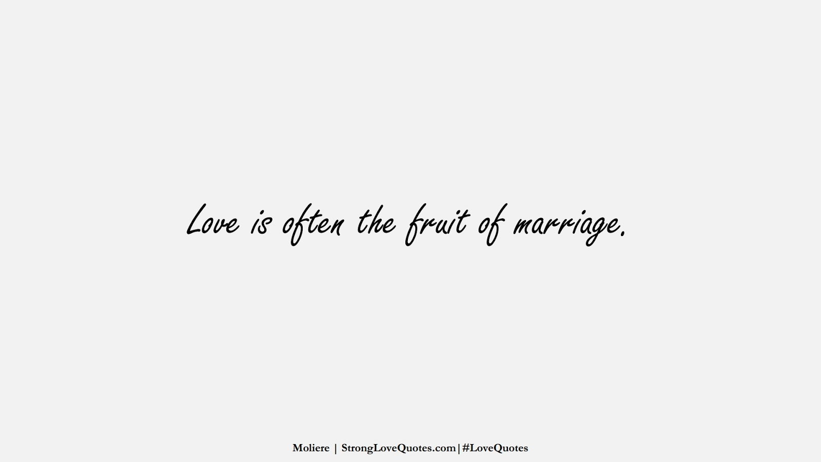 Love is often the fruit of marriage. (Moliere);  #LoveQuotes