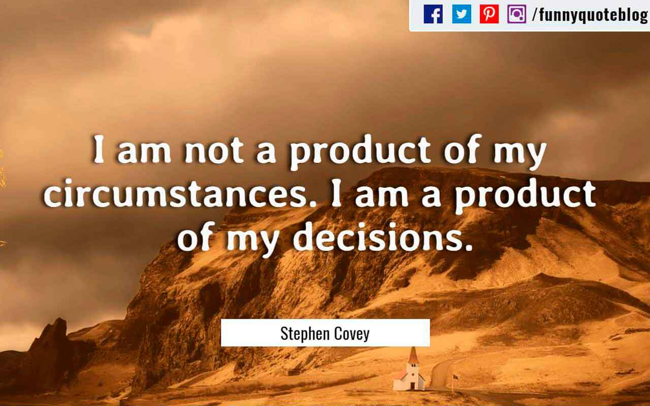 I am not a product of my circumstances. I am a product of my decisions. ― Stephen Covey Quote