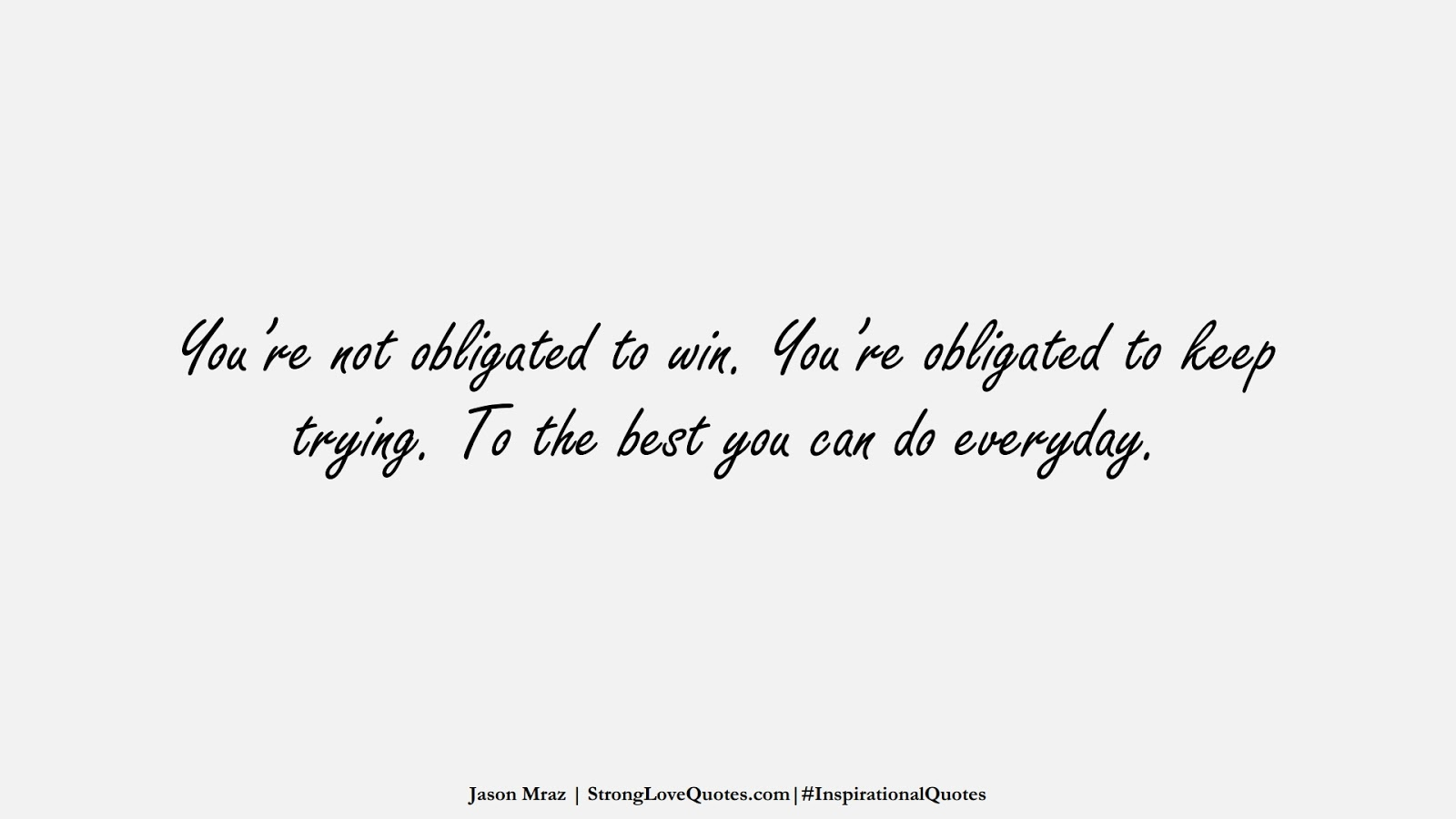 You're not obligated to win. You're obligated to keep trying. To the best you can do everyday. (Jason Mraz);  #InspirationalQuotes